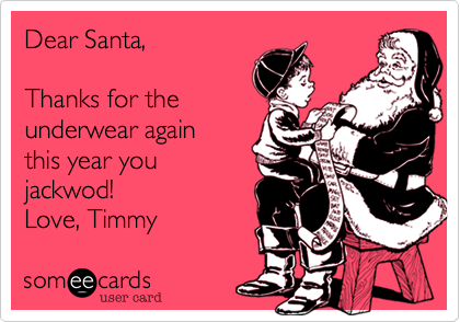 Dear Santa,  Thanks for the underwear again this year you jackwod! Love, Timmy