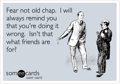 Fear not old chap.  I will always remind you that you're doing it wrong.  Isn't that what friends are for?