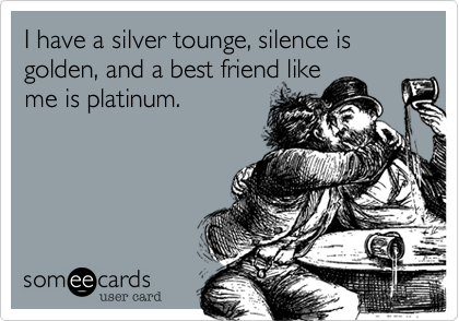 I have a silver tounge, silence is golden, and a best friend like me is platinum.