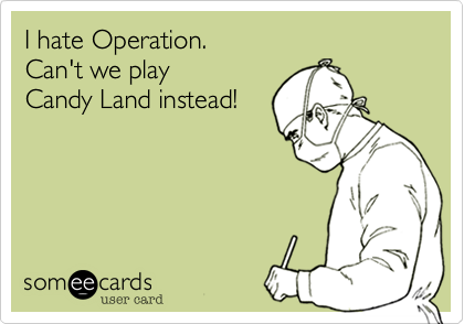I hate Operation.  Can't we play  Candy Land instead!