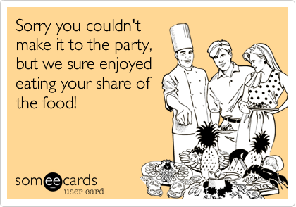 Sorry you couldn't make it to the party, but we sure enjoyed eating your share of the food!