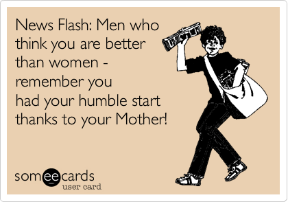 News Flash: Men who think you are better than women - remember you had your humble start thanks to your Mother!