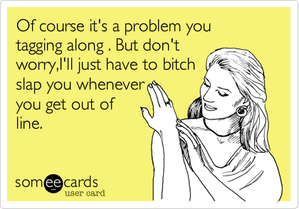 Of course it's a problem you tagging along . But don't worry,I'll just have to bitch slap you whenever you get out of line.