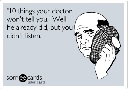 """""""10 things your doctor won't tell you."""" Well, he already did, but you didn't listen."""