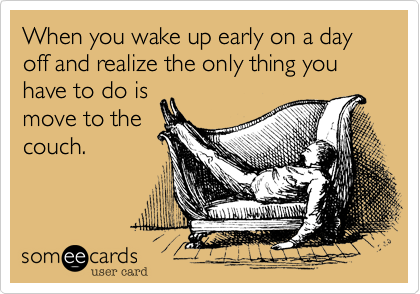 When you wake up early on a day off and realize the only thing you have to do is  move to the couch.