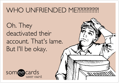 WHO UNFRIENDED ME?!?!?!?!?!?!?!  Oh. They deactivated their account. That's lame. But I'll be okay.