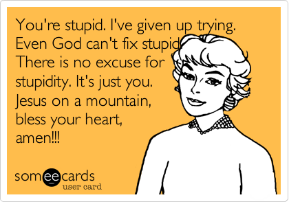 You're stupid. I've given up trying. Even God can't fix stupid.  There is no excuse for stupidity. It's just you.  Jesus on a mountain, bless your heart, amen!!!
