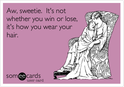 Aw, sweetie.  It's not whether you win or lose, it's how you wear your hair.