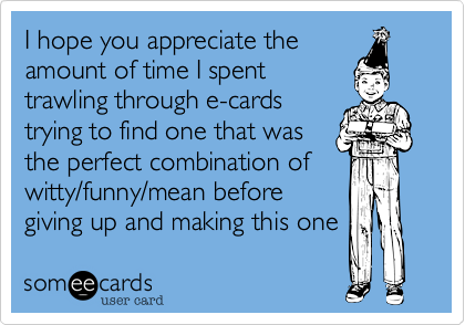 I hope you appreciate the amount of time I spent trawling through e-cards trying to find one that was the perfect combination of witty/funny/mean before giving up and making this one