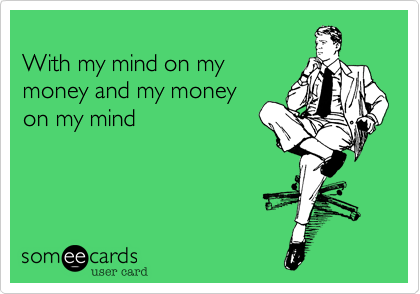 With my mind on my money and my money on my mind