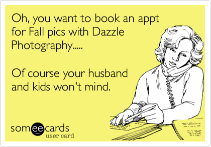 Oh, you want to book an appt for Fall pics with Dazzle Photography.....  Of course your husband and kids won't mind.