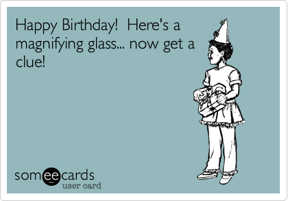 Happy Birthday!  Here's a magnifying glass... now get a clue!