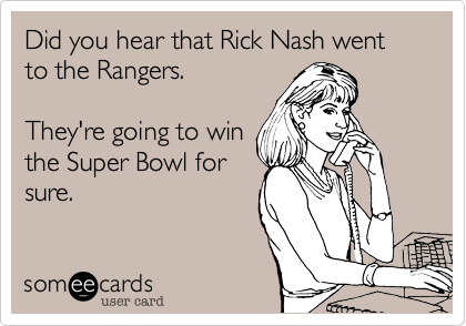Did you hear that Rick Nash went to the Rangers.   They're going to win the Super Bowl for sure.