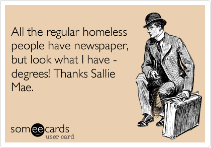 All the regular homeless people have newspaper, but look what I have - degrees! Thanks Sallie Mae.