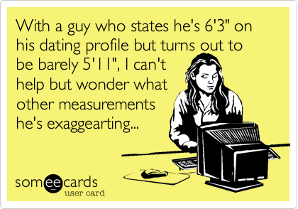 """With a guy who states he's 6'3"""" on his dating profile but turns out to be barely 5'11"""", I can't  help but wonder what  other measurements  he's exaggearting..."""