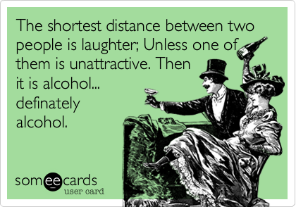 The shortest distance between two people is laughter; Unless one of them is unattractive. Then it is alcohol... definately alcohol.