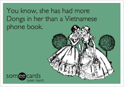You know, she has had more Dongs in her than a Vietnamese phone book.