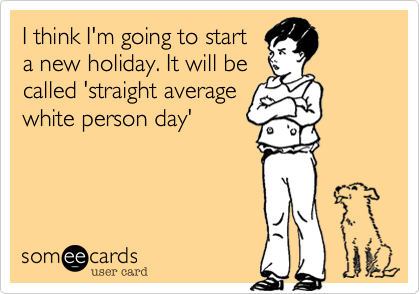 I think I'm going to start  a new holiday. It will be called 'straight average white person day'