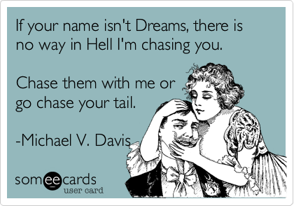 If your name isn't Dreams, there is no way in Hell I'm chasing you.      Chase them with me or go chase your tail.  -Michael V. Davis