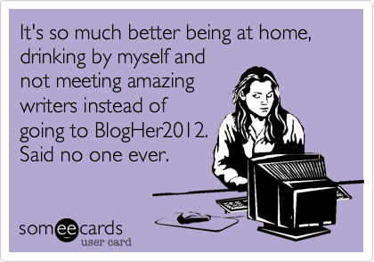 It's so much better being at home, drinking by myself and not meeting amazing writers instead of going to BlogHer2012. Said no one ever.