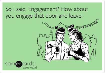 So I said, Engagement? How about you engage that door and leave.
