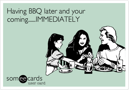Having BBQ later and your coming......IMMEDIATELY