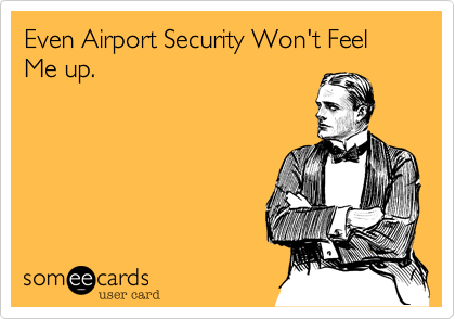 Even Airport Security Won't Feel  Me up.