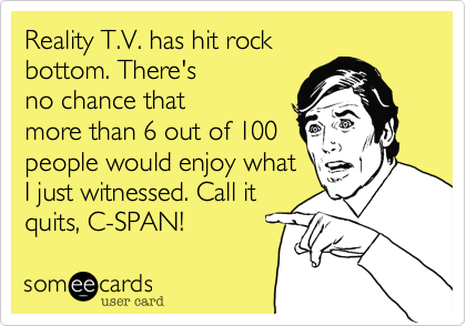 Reality T.V. has hit rock bottom. There's no chance that more than 6 out of 100 people would enjoy what I just witnessed. Call it quits, C-SPAN!