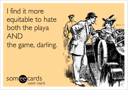 I find it more equitable to hate  both the playa AND the game, darling.