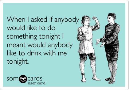 When I asked if anybody  would like to do something tonight I meant would anybody like to drink with me  tonight.