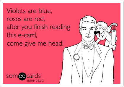 Violets are blue, roses are red, after you finish reading this e-card, come give me head.
