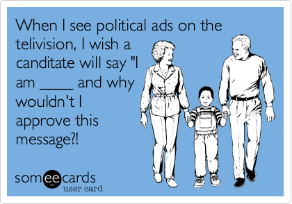 """When I see political ads on the telivision, I wish a canditate will say """"I am ____ and why wouldn't I approve this message?!"""
