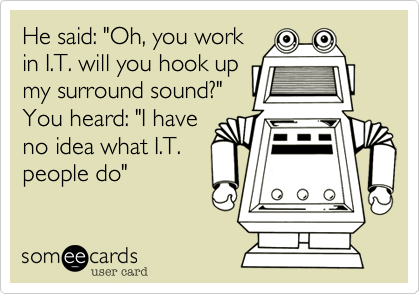 """He said: """"Oh, you work in I.T. will you hook up my surround sound?"""" You heard: """"I have no idea what I.T. people do"""""""
