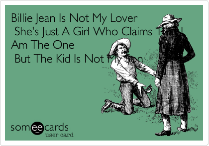 Billie Jean Is Not My Lover  She's Just A Girl Who Claims That I Am The One  But The Kid Is Not My Son