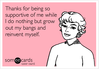 Thanks for being so supportive of me while I do nothing but grow out my bangs and reinvent myself.