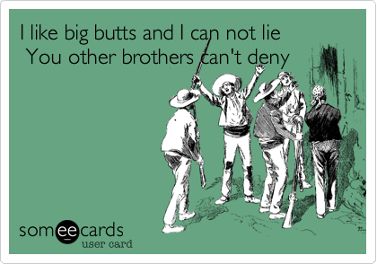 I like big butts and I can not lie  You other brothers can't deny