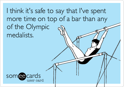 I think it's safe to say that I've spent more time on top of a bar than any of the Olympic medalists.