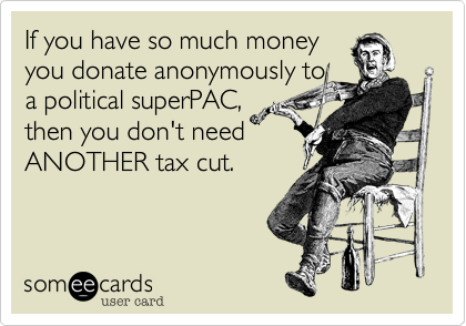 If you have so much money you donate anonymously to a political superPAC, then you don't need ANOTHER tax cut.