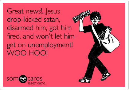 Great news!...Jesus drop-kicked satan, disarmed him, got him fired, and won't let him get on unemployment! WOO HOO!
