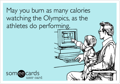 May you burn as many calories watching the Olympics, as the athletes do performing.