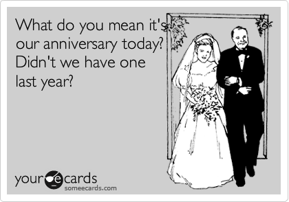 What do you mean it's our anniversary today?  Didn't we have one last year?