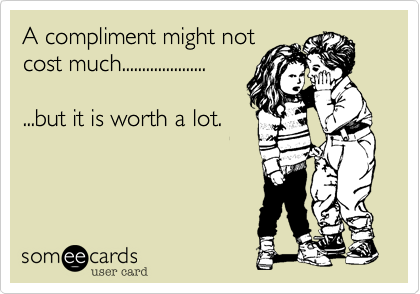 A compliment might not cost much.....................   ...but it is worth a lot.