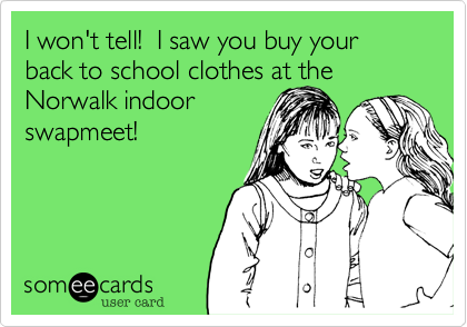 I won't tell!  I saw you buy your back to school clothes at the Norwalk indoor swapmeet!