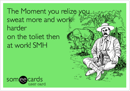The Moment you relize you sweat more and work harder on the toliet then at work! SMH