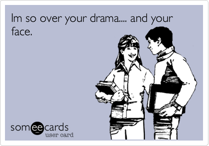 Im so over your drama.... and your face.
