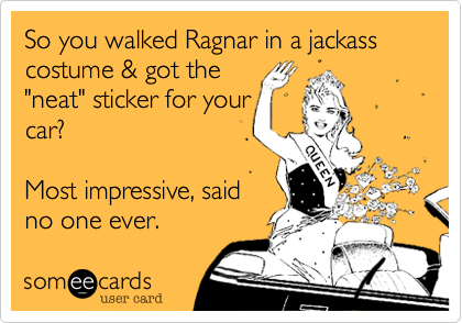 """So you walked Ragnar in a jackass costume & got the """"neat"""" sticker for your car?  Most impressive, said no one ever."""