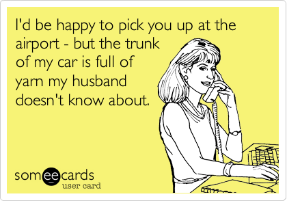 I'd be happy to pick you up at the airport - but the trunk of my car is full of yarn my husband doesn't know about.