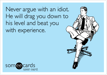 Never argue with an idiot. He will drag you down to his level and beat you with experience.