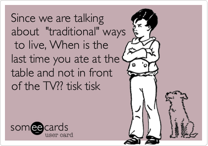 "Since we are talking about  ""traditional"" ways  to live, When is the  last time you ate at the table and not in front of the TV?? tisk tisk"