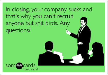 In closing, your company sucks and that's why you can't recruit anyone but shit birds. Any questions?